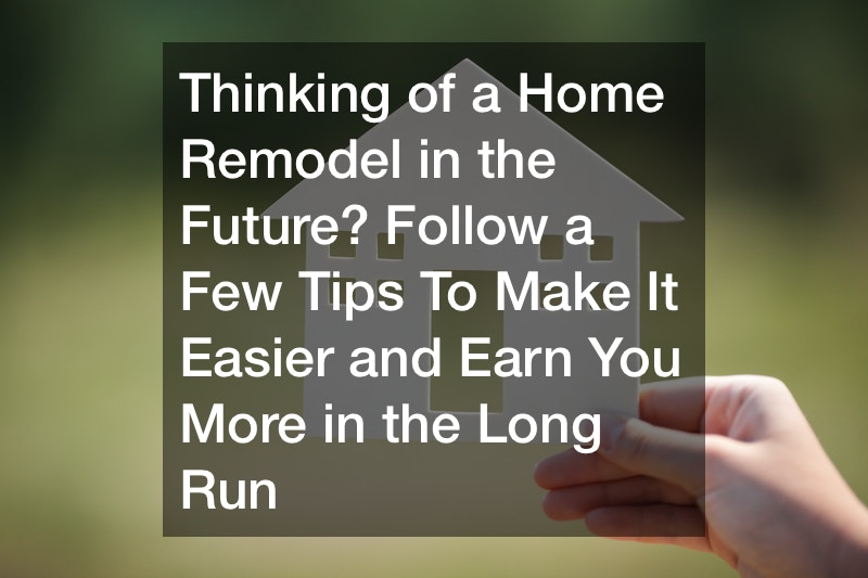 Thinking of a Home Remodel in the Future? Follow a Few Tips To Make It Easier and Earn You More in the Long Run