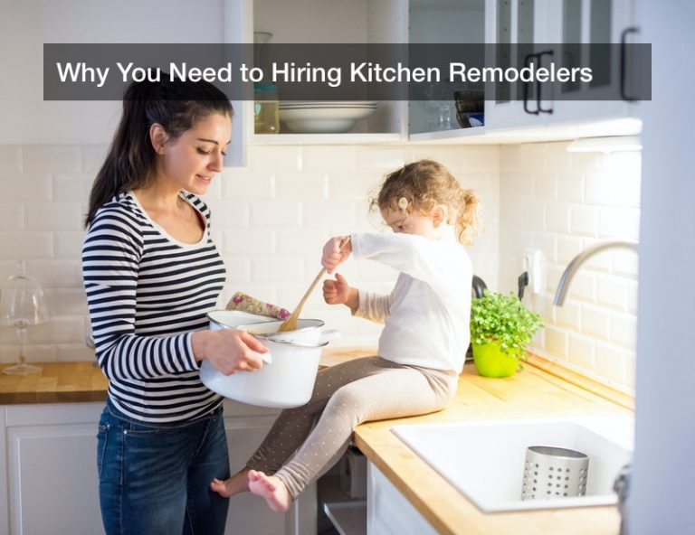 Why You Need to Hiring Kitchen Remodelers