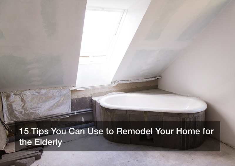 15 Tips You Can Use to Remodel Your Home for the Elderly