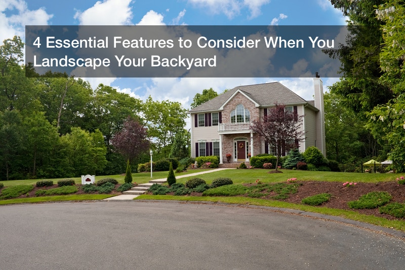4 Essential Features to Consider When You Landscape Your Backyard