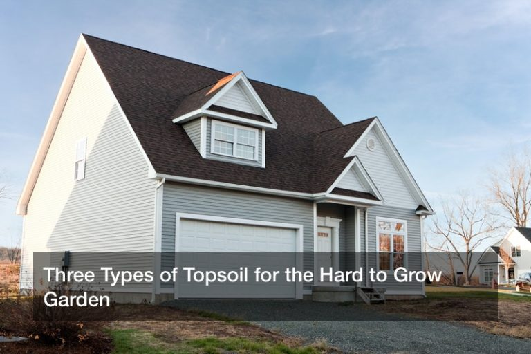 Three Types of Topsoil for the Hard to Grow Garden