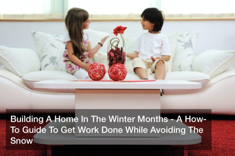 Building A Home In The Winter Months – A How-To Guide To Get Work Done While Avoiding The Snow