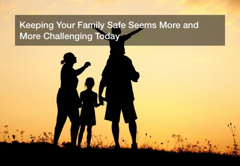 Keeping Your Family Safe Seems More and More Challenging Today