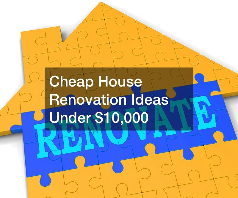 Cheap House Renovation Ideas Under $10,000