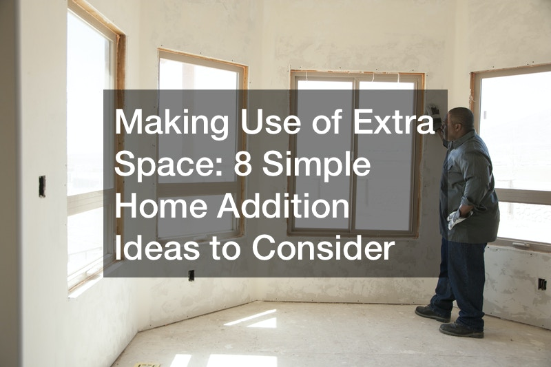 Making Use of Extra Space: 8 Simple Home Addition Ideas to Consider